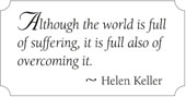 Although the world is full of suffering, it is full also of overcoming it. ~ Helen Keller